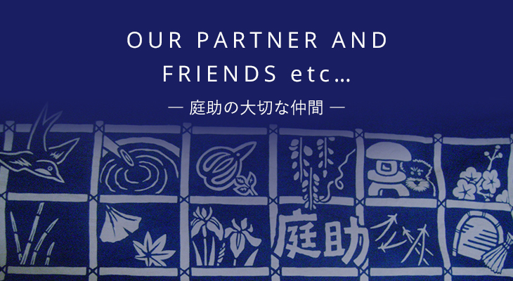 OUR PARTNER AND FRIENDS etc. 庭助の大切な仲間